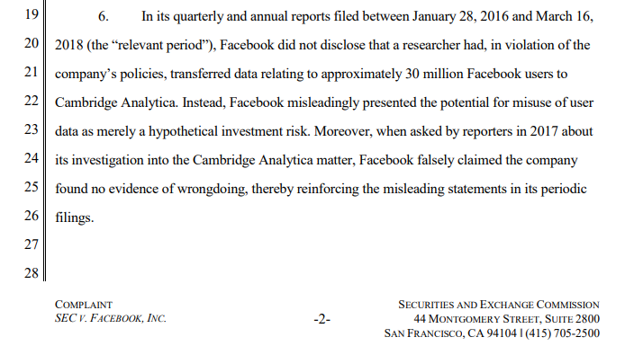 "In its quarterly and annual reports filed between January 28, 2016 and March 16, 2018 (the ""relevant period""), Facebook did not disclose that a researcher had, in violation of the company's policies, transferred data relating to approximately 30 million Facebook users to Cambridge Analytica. Instead, Facebook misleadingly presented the potential for misuse of user data as merely a hypothetical investment risk. Moreover, when asked by reporters in 2017 about its investigation into the Cambridge Analytica matter, Facebook falsely claimed the company found no evidence of wrongdoing, thereby reinforcing the misleading statements in its periodic filings."